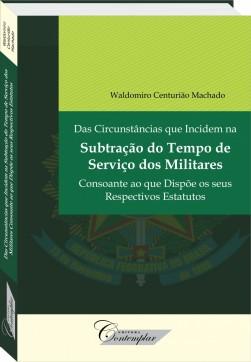 Das Circunstâncias que Incidem na Subtração do Tempo de Serviço dos Militares Consoante ao que Dispõe os seus Respectivos Estatutos - Waldomiro Centurião Machado