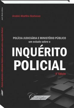 Polícia Judiciária e Ministério Público: um estudo sobre o INQUÉRITO POLICIAL - André Martins Barbosa