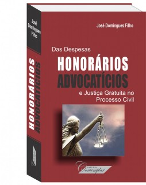 Das Despesas, Honorário Advocatícios e Justiça Gratuita no Processo Civil  - José Domingues Filho